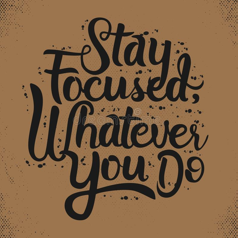 Hand Lettering Art Motivational Quote, Stay Focused, Whatever You Do. Hand Lettering Art Motivational or Inspirational Quote, Stay Focused, Whatever You Do vector illustration