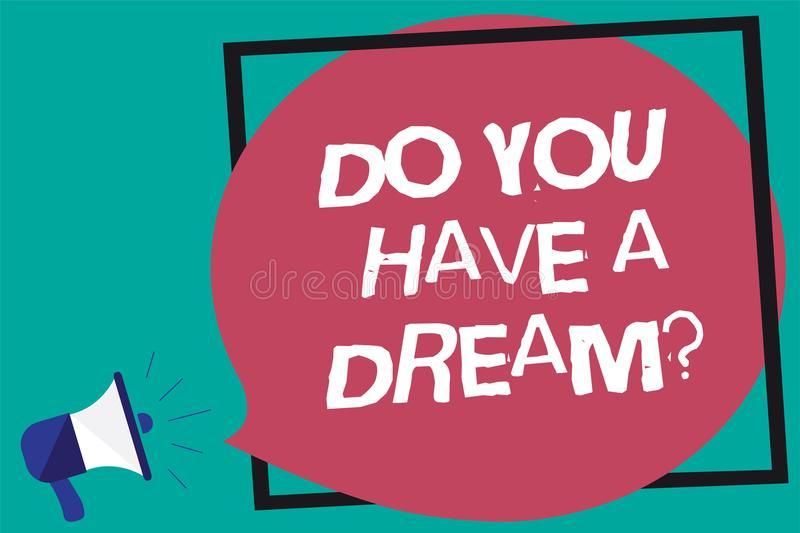 Handwriting text Do You Have A Dream question. Concept meaning asking someone about life goals Achievements Framed multiline text. Ideas sound speaker declare royalty free illustration