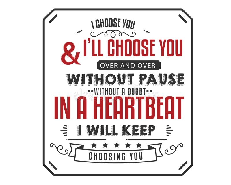 I choose you and i`ll choose you over & over and over without pause without a doubt, in a heartbeat i`ll keep choosing you stock illustration