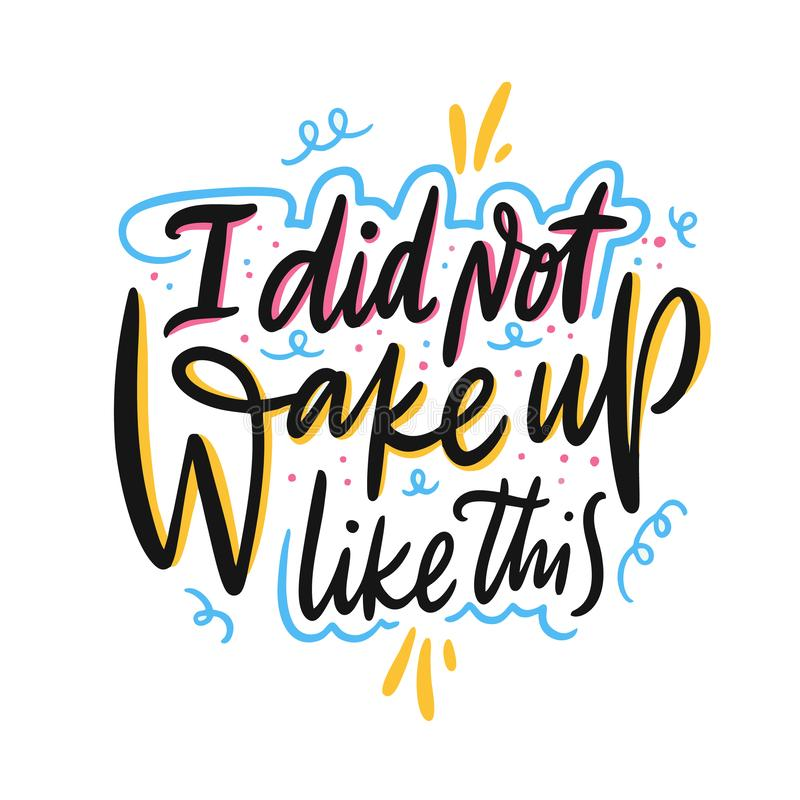 I did not wake up like this. Hand drawn vector lettering. Motivational inspirational quote. stock illustration