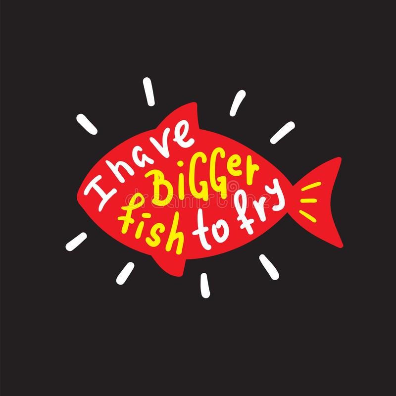 I have bigger fish to fry - funny inspire and motivational quote. Hand drawn beautiful lettering. Print for inspirational poster, t-shirt, bag, cups, card stock illustration