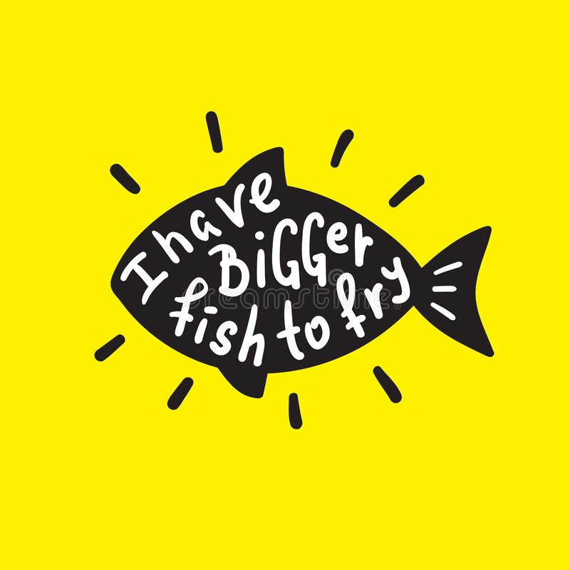 I have bigger fish to fry - funny inspire and motivational quote. Hand drawn beautiful lettering.Print for inspirational poster, t. Shirt, bag, cups, card royalty free illustration