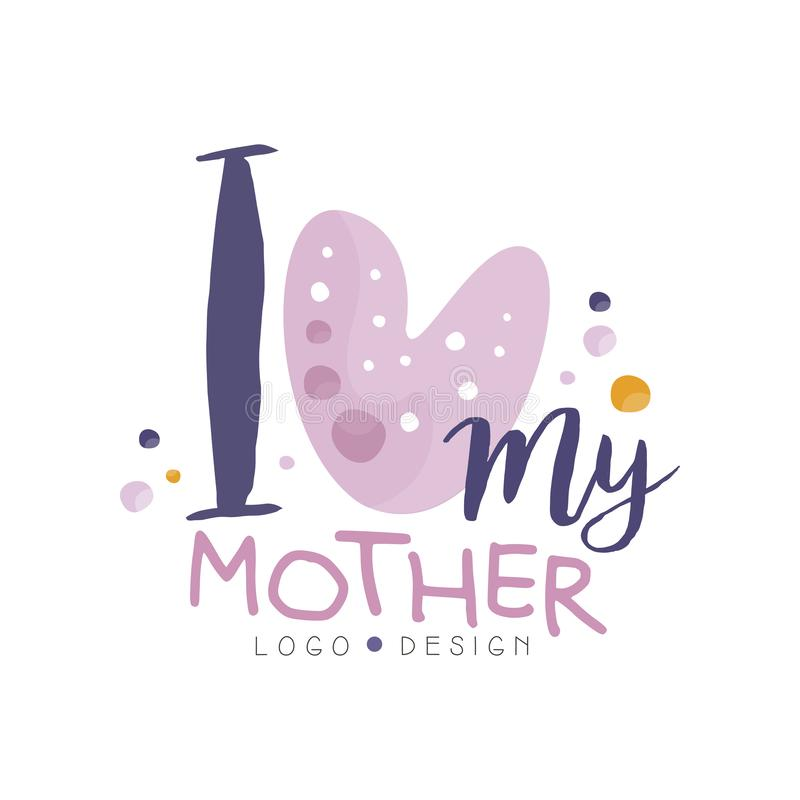 I love my Mother logo design, Happy Moms Day creative label for banner, poster, greeting card, shirt, hand drawn vector royalty free illustration
