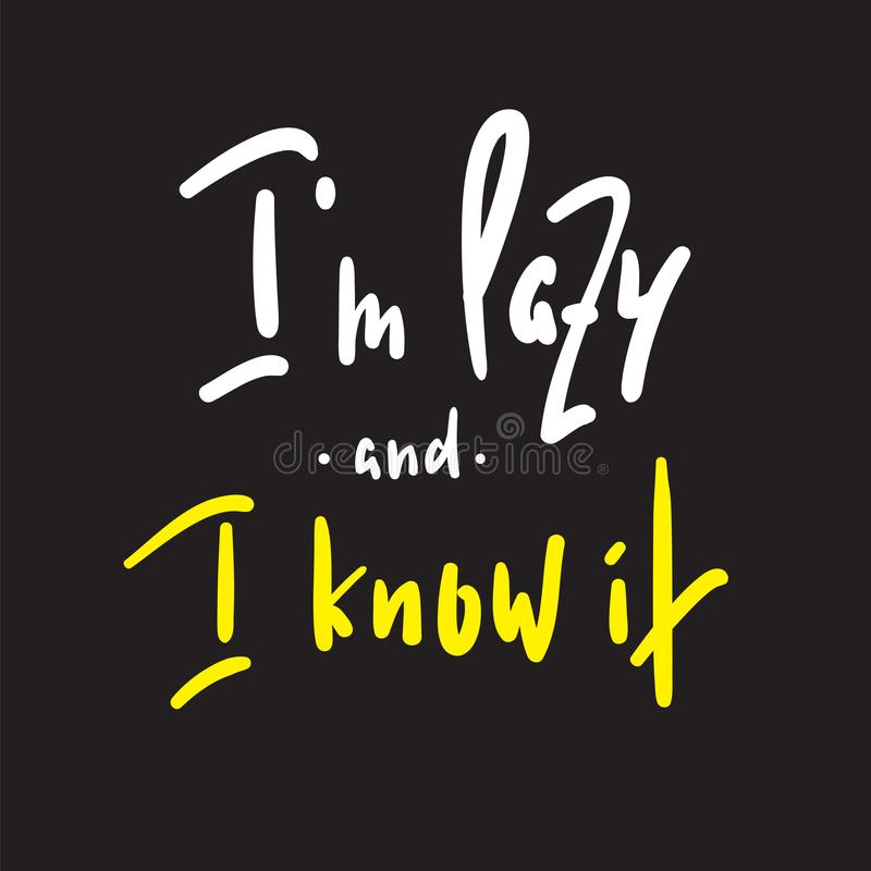 I`m lazy and I know it - funny inspire and motivational quote. Hand drawn beautiful lettering.Print for inspirational poster, t-sh. Irt, bag, cups, card, flyer royalty free illustration