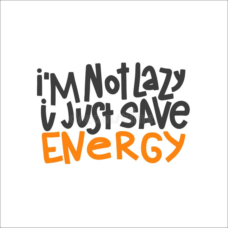 I`m Not Lazy I Just Save Energy Typography Quote. Vector Hand Drawn Lettering. I`m Not Lazy I Just Save Energy Typography Quote. Hand Drawn Lettering. Vector royalty free illustration