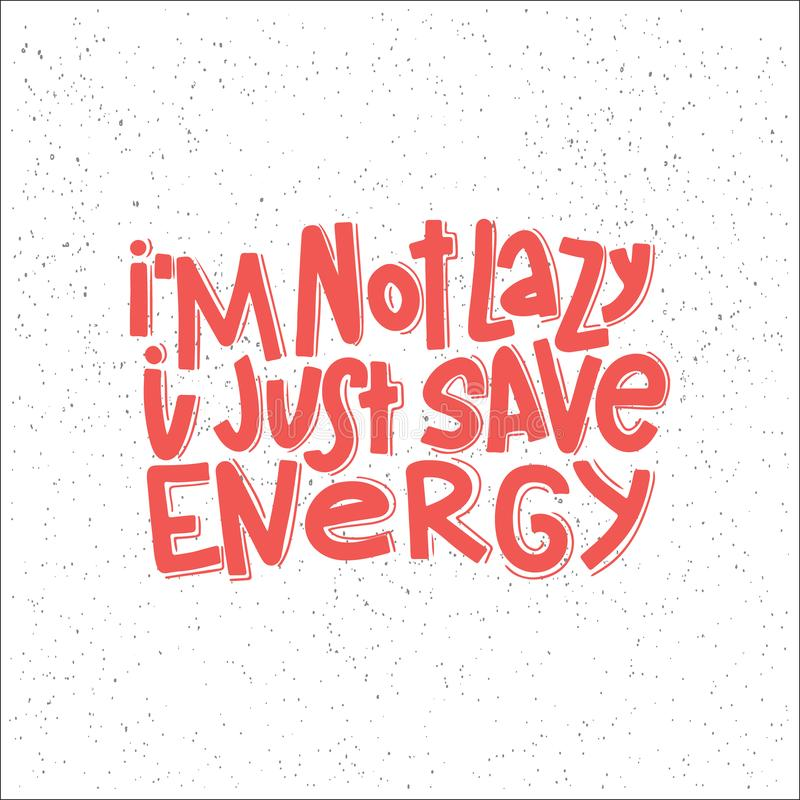 I`m Not Lazy I Just Save Energy Typography Quote. Vector Hand Drawn Lettering. I`m Not Lazy I Just Save Energy Typography Quote. Hand Drawn Lettering. Vector stock illustration