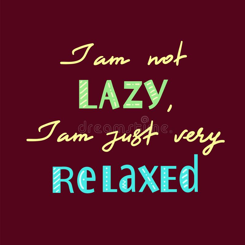 I am not lazy, I am just very relaxed - handwritten motivational quot. E. Print for inspiring poster, t-shirt, bag, logo, greeting postcard, flyer, sticker vector illustration