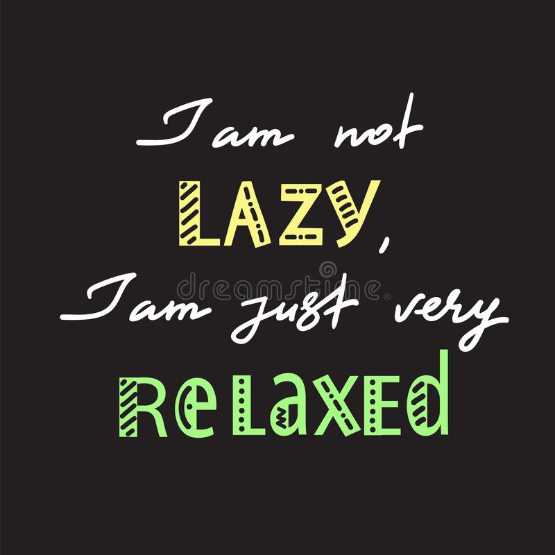 I am not lazy, I am just very relaxed - handwritten motivational quote. Print for inspiring poster, t-shirt, bag, logo, greeting postcard, flyer, sticker royalty free illustration