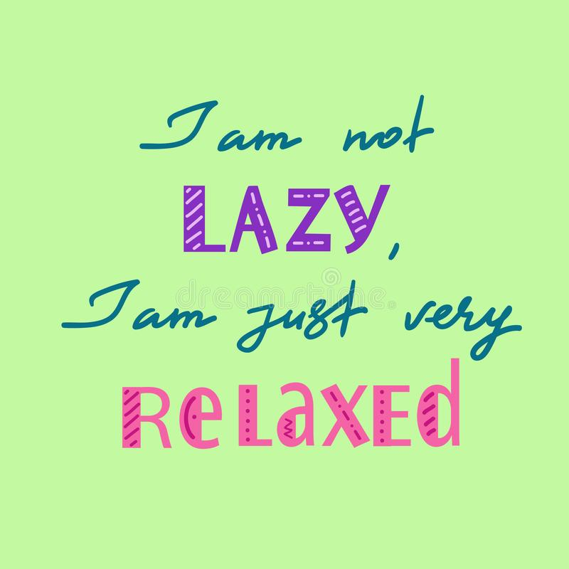I am not lazy, I am just very relaxed - handwritten motivational quote. Print for inspiring poster. T-shirt, bag, logo, greeting postcard, flyer, sticker vector illustration