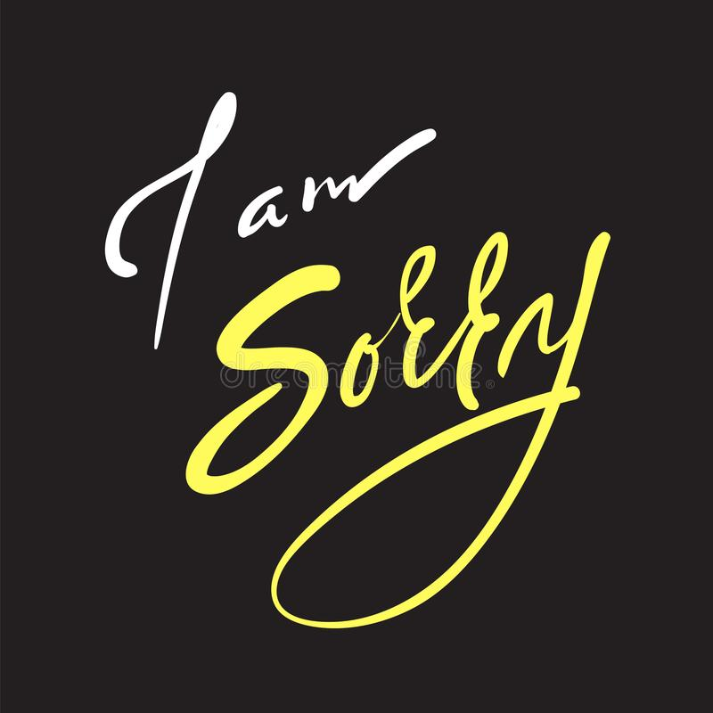 I am sorry - emotional love quote. Hand drawn beautiful lettering. Print for inspirational poster,. T-shirt, bag, cups, Valentines Day card, flyer, sticker royalty free illustration