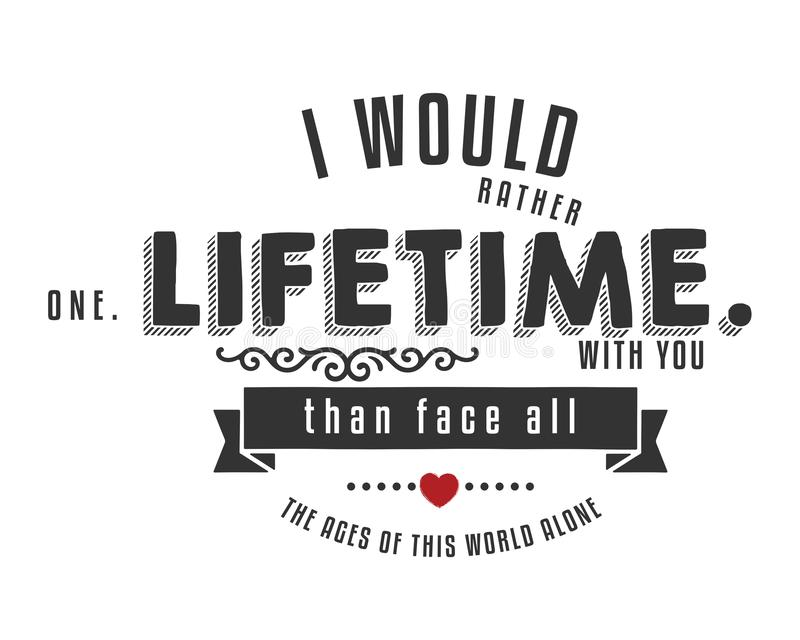 I would rather one lifetime with you than face all the ages of this world alone royalty free illustration