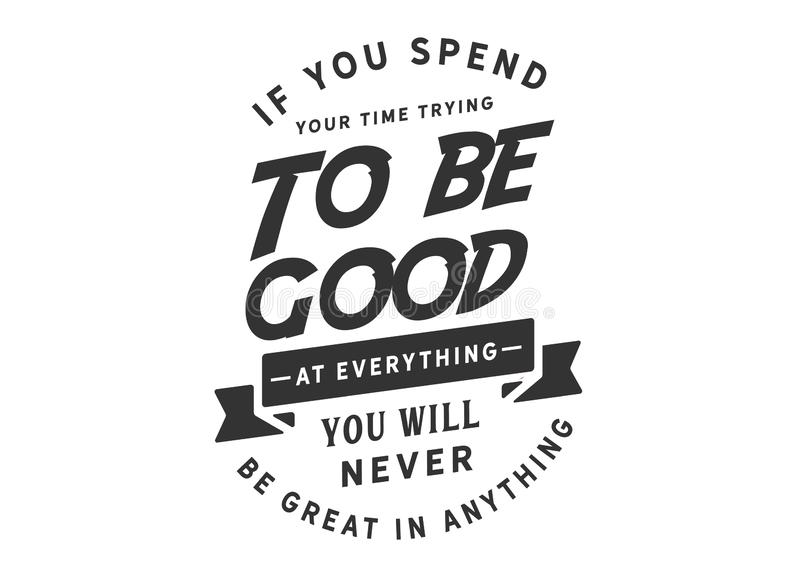 If you spend your time trying to be good at everything. You will never be great in anything. motivational quote royalty free illustration