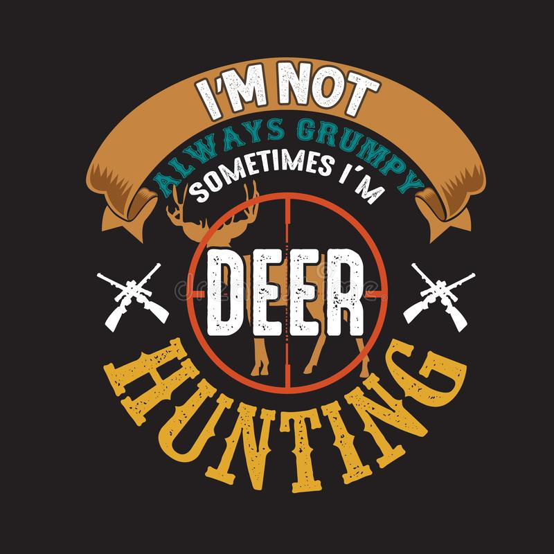 Advert for deer hunting. Illustration of an advert with text 'I'm not always grumpy sometimes I'm deer hunting' decorated with a stag and shot guns or rifles vector illustration