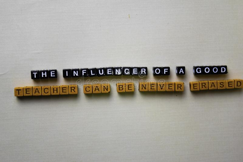 The Influencer of a Good Teacher Can be Never Erased on wooden blocks. Inspiration concept stock image