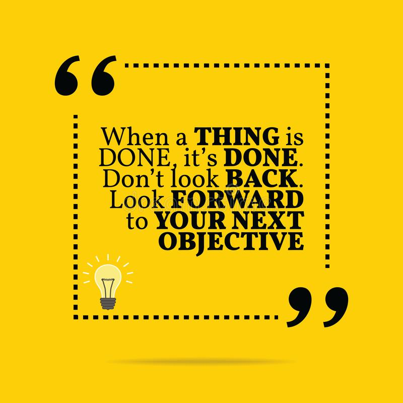Inspirational motivational quote. When a thing is done, it`s don. E. Don`t look back. Look forward to your next objective. Simple trendy design vector illustration