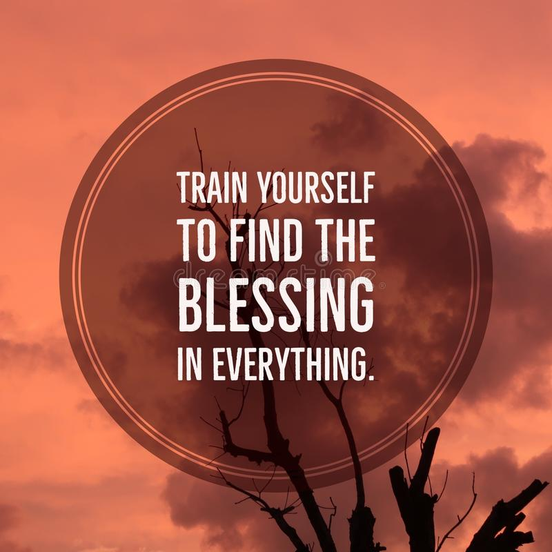 Inspirational motivational quote `train yourself to find the blessing in everything.` royalty free stock photo