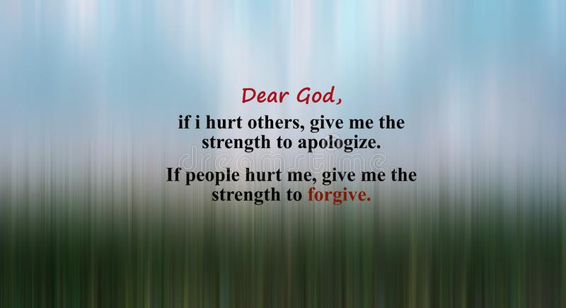 Inspirational prayer quote - Dear God, if i hurt others give me the strength to apologize. If people hurt me, give me the strength royalty free stock photos