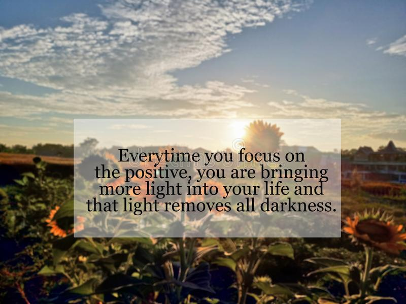 Inspirational quote- Every time you focus on the positive, you are bringing more light into your life and that light removes all royalty free stock image