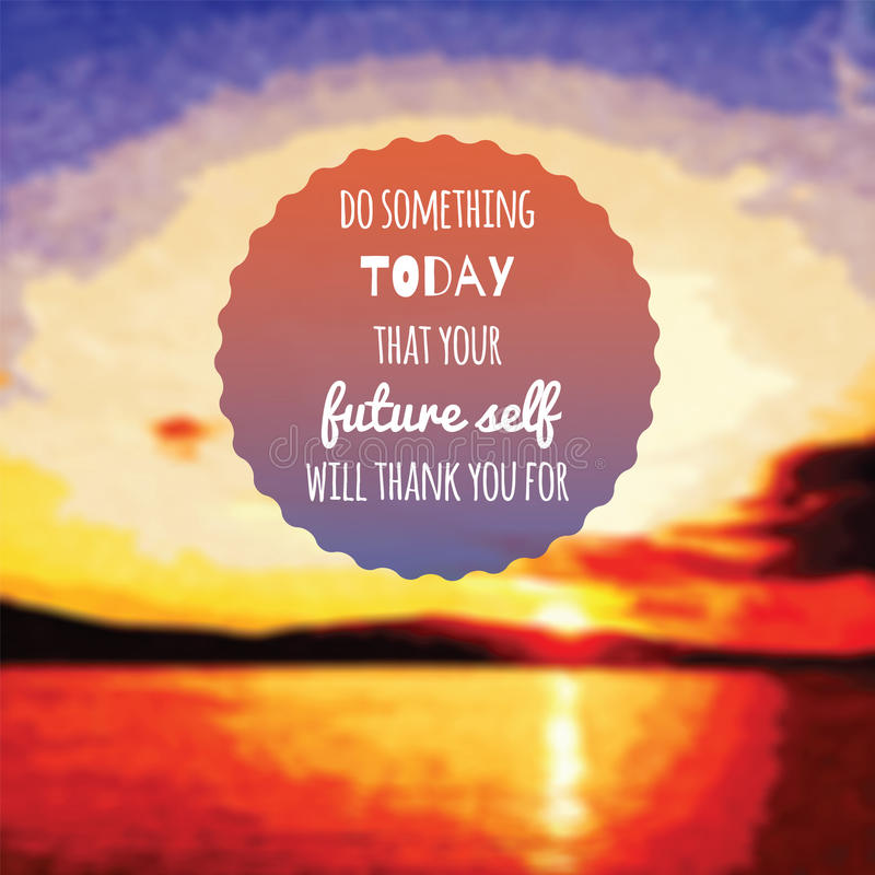 Digital Illustration Of An Inspirational Quote Saying Do Something Today  That Your Future Self Will Thank You For