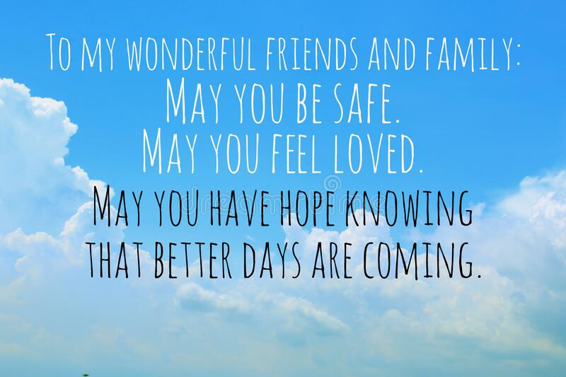 Inspirational quote - To my wonderful friends, and family - May you be safe. May you feel loved. May you have hope. Inspirational quote - To my wonderful royalty free stock images
