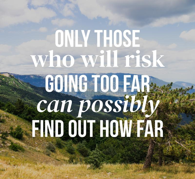 Inspirational quotes. Only those who will risk going too far can possibly find out how far royalty free stock images