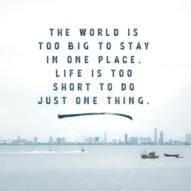 Inspirational Typographic Quote - The world is to big to stay in one place. Life is too short to do just one thing. Inspirational Typographic Quote - The world royalty free stock image
