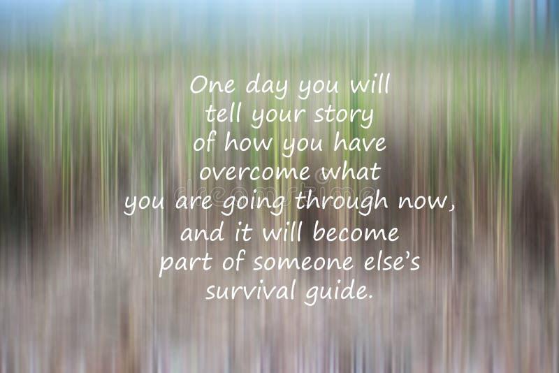 Inspirierend Motivüberlebenszitat - ein Tag erzählen Sie Ihre Geschichte von, wie Sie überwunden haben, was Sie durchmachen lizenzfreies stockbild