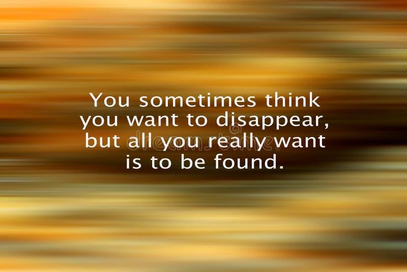 Inspirierend Zitat, das Sie manchmal denken, dass Sie verschwinden möchten, aber aller Sie wirklich wünschen, gefunden werden sol lizenzfreie stockfotografie