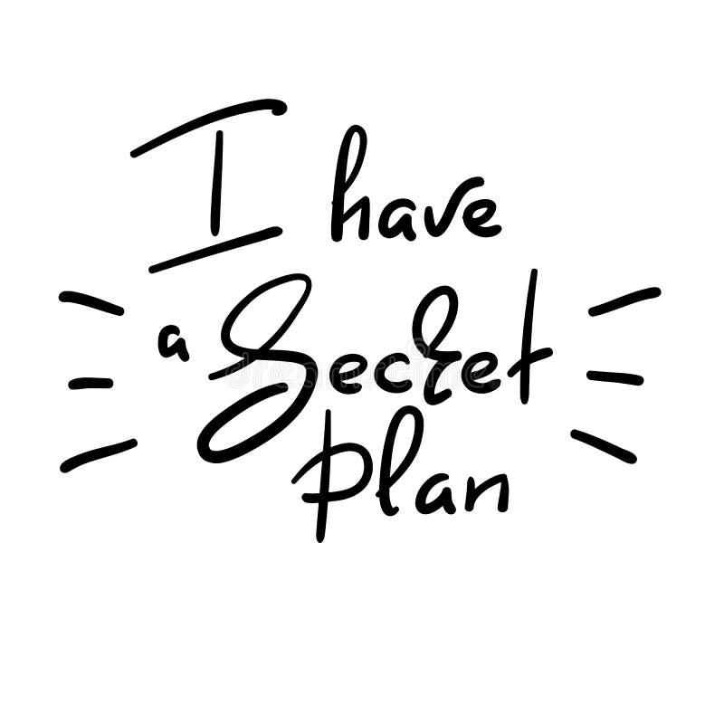 J'ai un plan secret - citation drôle manuscrite Imprimez pour inspirer l'affiche de motivation, T-shirt, sacs, logo illustration de vecteur