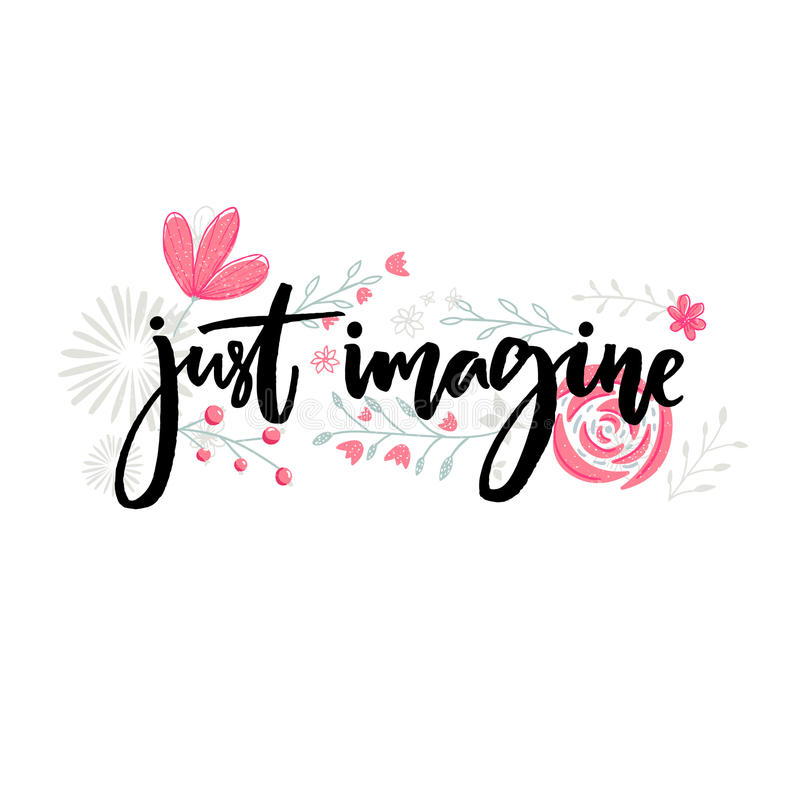 Just imagine. Motivational saying. Brush lettering decorated with flowers. Inspirational quote vector design. Just imagine. Motivational saying. Brush lettering vector illustration