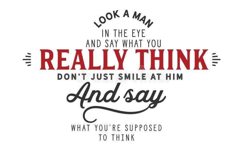 Kijk een mens in het oog en zeg wat u werkelijk denkt, de glimlach van ` t enkel bij hem aantrekt en zegt wat u ` aangaande verme vector illustratie