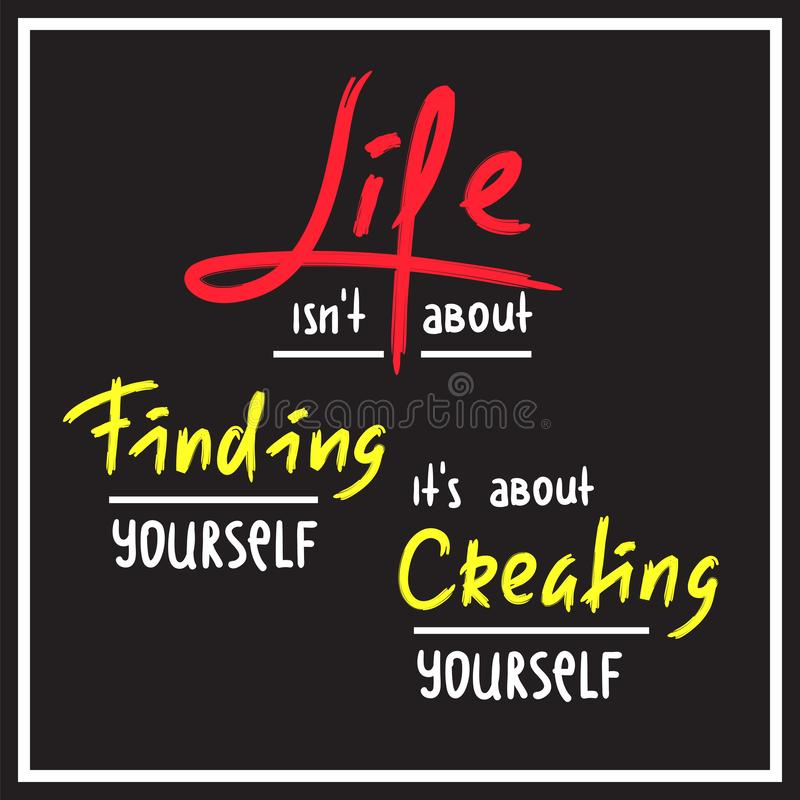 Life is about Creating yourself - inspire and motivational quote. Hand drawn beautiful lettering. Print for inspirational poster. T-shirt, bag, cups, card stock illustration