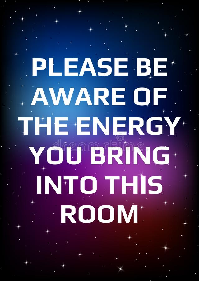 Motivational poster. Please be aware of the energy you bring into this room. Open space, starry sky style. Print design. Dark background royalty free illustration
