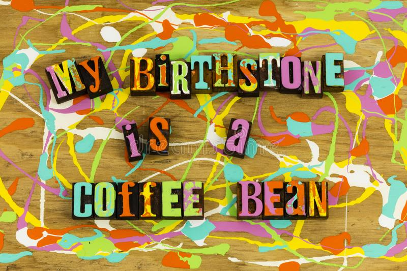 My birthstone is coffee bean. Humor humorous birthstone coffee addict bean caffeine break espresso enjoyment enjoy drink letterpress royalty free stock photo