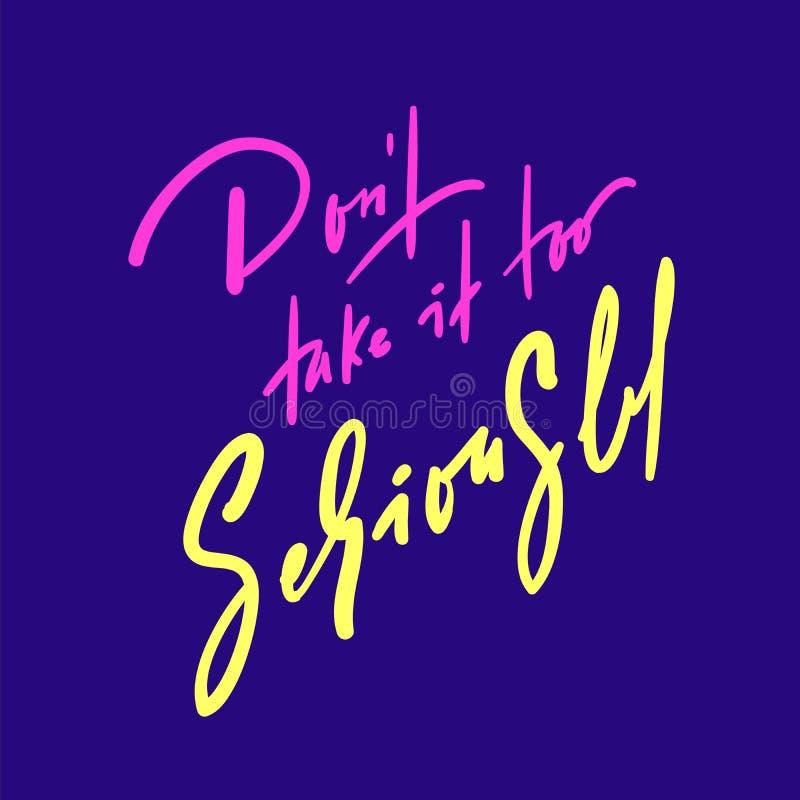 Não o tome demasiado seriamente - inspire e citações inspiradores Rotulação bonita tirada mão Cópia para o cartaz inspirado, ilustração stock