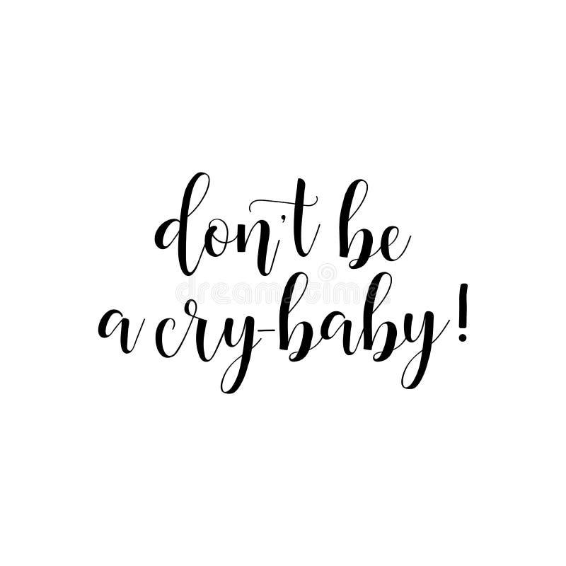 Ne soyez pas un bébé de cri Citations inspirées et de motivation Typographie peinte à la main de lettrage et de coutume illustration de vecteur