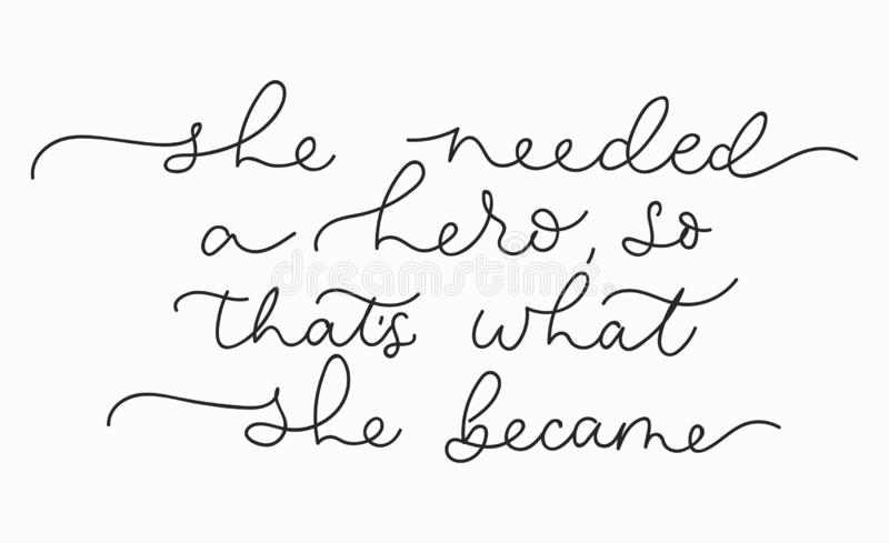 She needed a hero so that`s what she became inspirational lettering card. Cute and kind lettering inscription for prints, textile. Etc. Vector illustration royalty free illustration