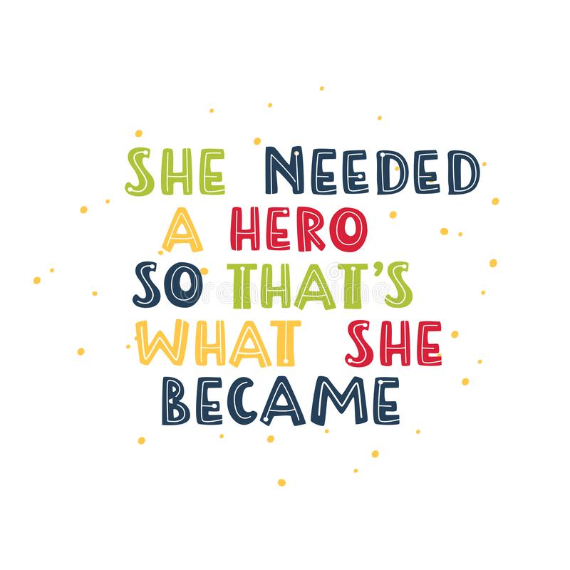 She needed a hero so that s what she became. Motivational feminism quote. Motivational feminism quote. She needed a hero so that s what she became vector illustration