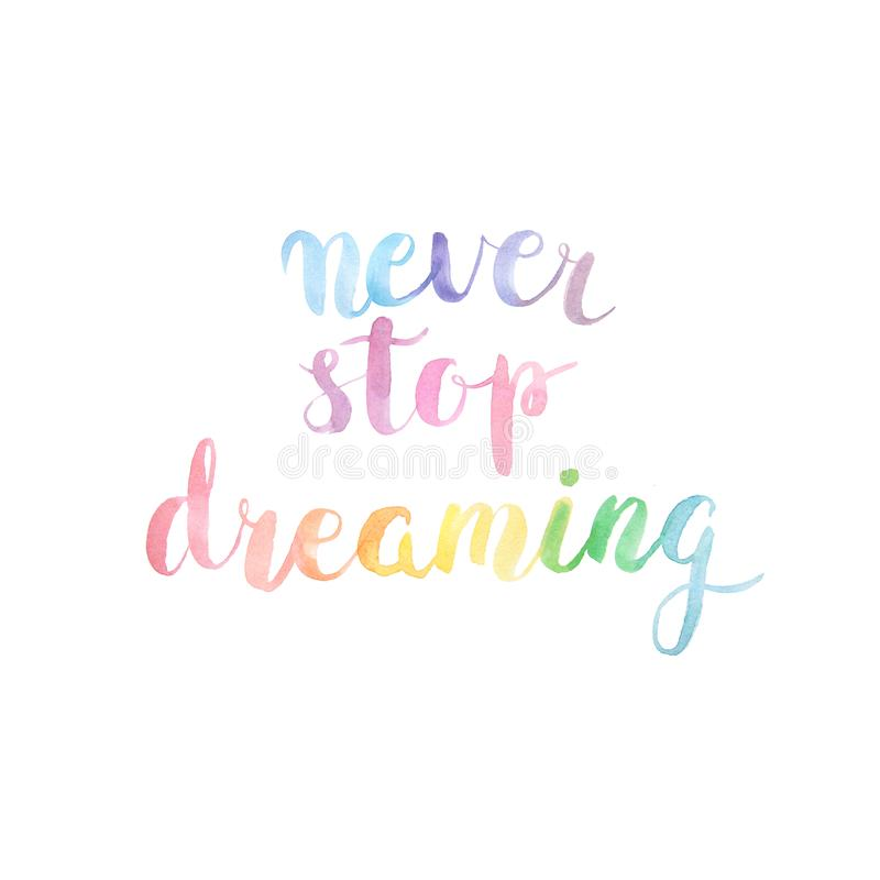 Never stop dreaming watercolor lettering quote. Never stop dreaming. Watercolor motivational  hand lettering quote in bright colors in white background. Artistic royalty free illustration