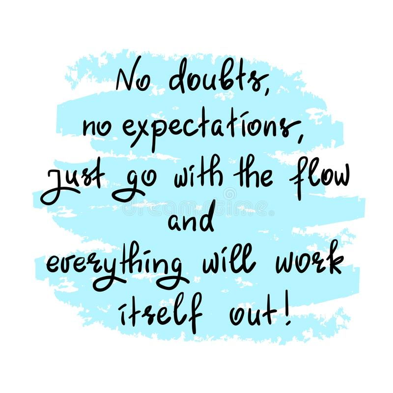 No doubts, no expectations. just go with the flow and everything will work itself out. Handwritten motivational quote.Print for inspiring poster, t-shirt, bag royalty free illustration