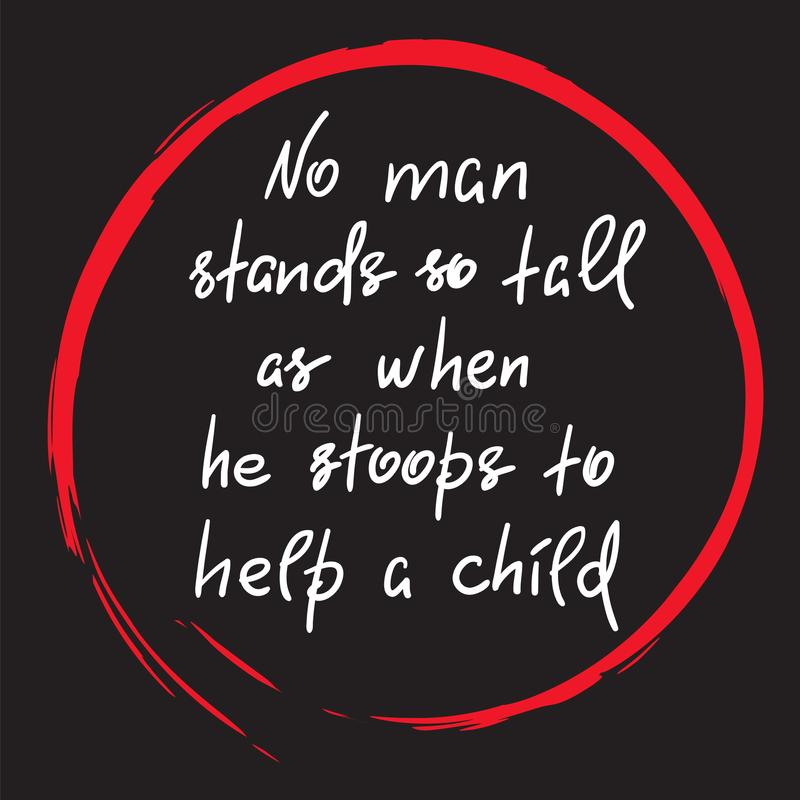 No man stands so tall as when he stoops to help a child - funny handwritten motivational quote. Print for inspiring poster, t-shirt, bag, logo, greeting royalty free illustration