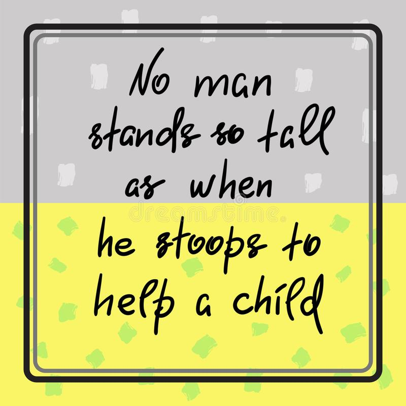 No man stands so tall as when he stoops to help a child - funny handwritten motivational quote. Print for inspiring poster, t-shirt, bag, logo, greeting stock illustration