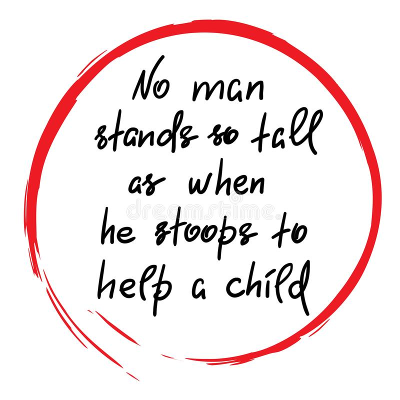 No man stands so tall as when he stoops to help a child. Funny handwritten motivational quote. Print for inspiring poster, t-shirt, bag, logo, greeting vector illustration