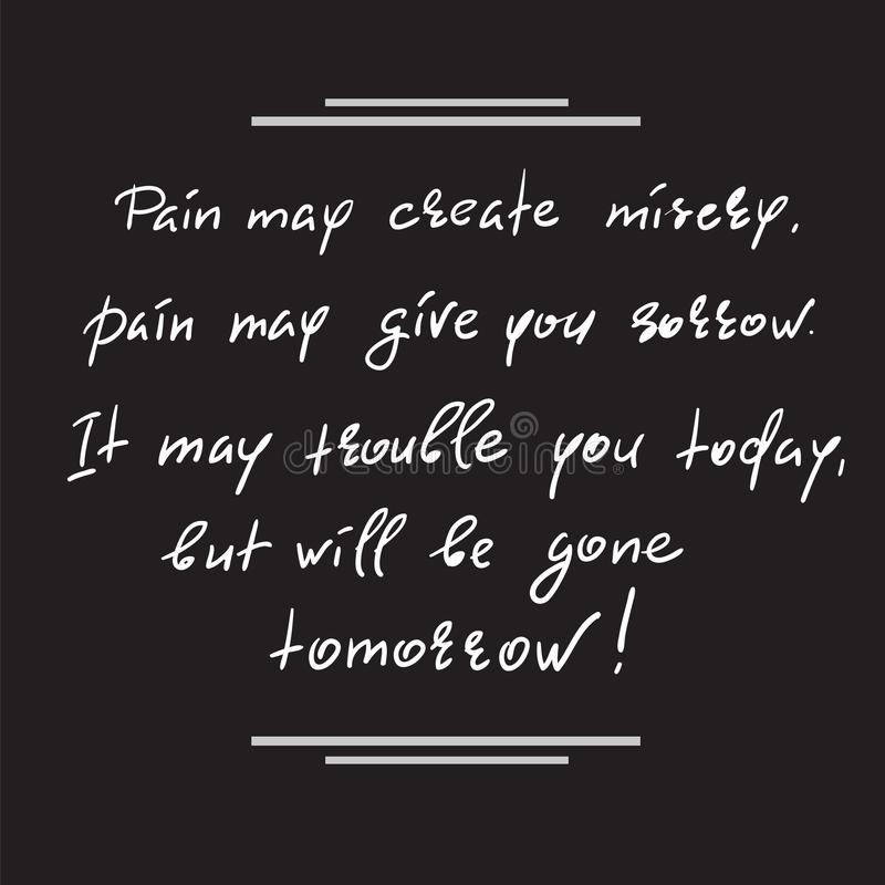 Pain may create misery, pain may give you sorrow. It may trouble you today, but will be gone tomorrow. Handwritten motivational quote. Print for inspiring stock illustration
