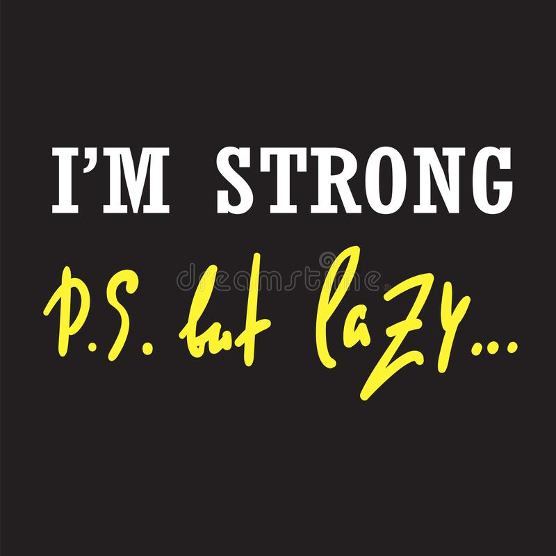 I`m strong but lazy - funny inspire and motivational quote. Hand drawn beautiful lettering. Print for inspirational poster, t-shirt, bag, cups, card, flyer stock illustration