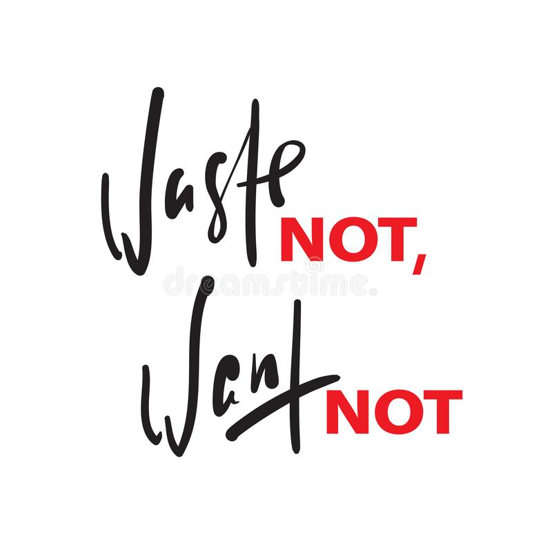 Waste not, want not - inspire motivational quote. Hand drawn beautiful lettering. Print for inspirational poster. T-shirt, bag, cups, card, flyer, sticker stock photo