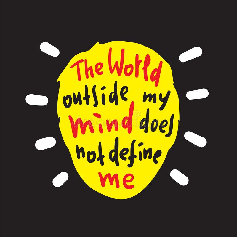 The world outside my mind does not define me - inspire and motivational quote. Print. For inspirational poster, t-shirt, bag, cups, card, flyer, sticker, badge royalty free illustration