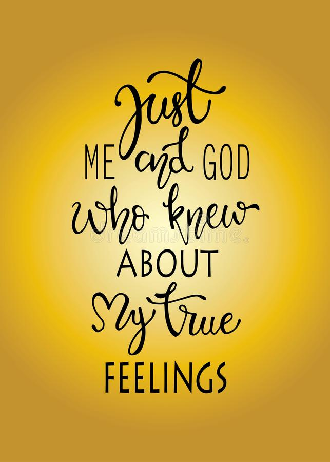 Just me and god who knew about my true fellings, hand drawn typography poster. T shirt hand lettered calligraphic design. royalty free illustration