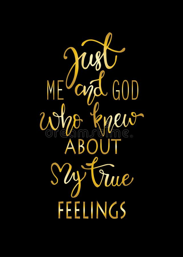 Just me and god who knew about my true fellings, hand drawn typography poster. T shirt hand lettered calligraphic design. stock illustration