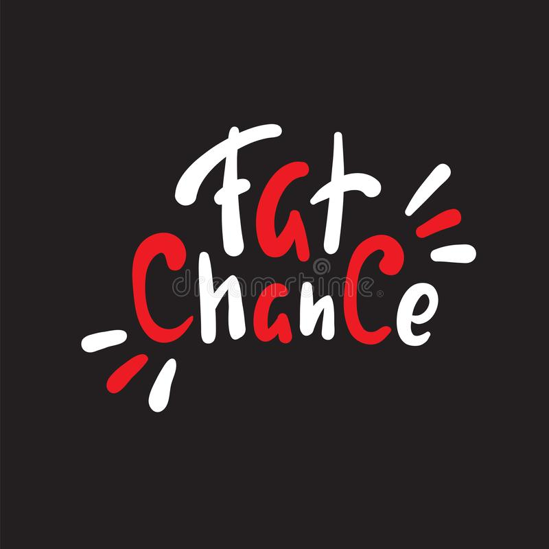 Fat chance - simple inspire and  motivational quote. Hand drawn beautiful lettering. Youth slang. Print for inspirational poster, t-shirt, bag, cups, card stock illustration